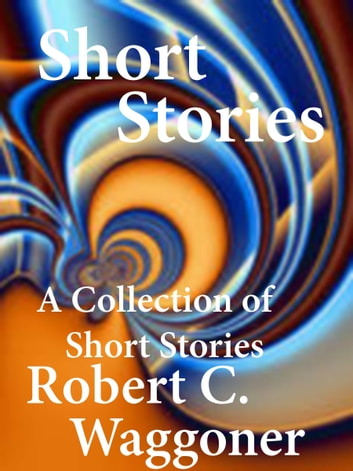 A Collection of Short Stories ebook by Robert C. Waggoner