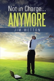 Not in Charge … Anymore ebook by Jim Wetton