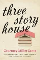 Three Story House - A Novel ebook by Courtney Miller Santo