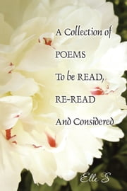 A Collection of Poems To be Read, Re-Read And Considered ebook by Elle S