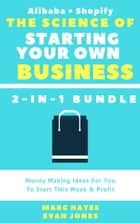 The Science Of Starting Your Own Business (2-in-1 Bundle): Money Making Ideas For You To Start THis Week & Profit (Alibaba + Shopify) ebook by Marc Hayes,Evan Jones