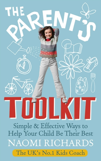 The Parent's Toolkit - Simple & Effective Ways to Help Your Child Be Their Best ebook by Naomi Richards
