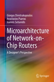 Microarchitecture of Network-on-Chip Routers - A Designer's Perspective ebook by Giorgos Dimitrakopoulos,Anastasios Psarras,Ioannis Seitanidis