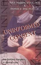 Uninformed Consent - The Hidden Dangers in Dental Care ebook by Hal Huggins, Thomas E. Levy