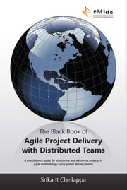 The Black Book of Agile Project Delivery with Distributed Teams - A practioners guide for structuring and delivering projects in Agile Methodology using global delivery teams ebook by Srikant Chellappa