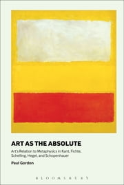 Art as the Absolute - Art's Relation to Metaphysics in Kant, Fichte, Schelling, Hegel, and Schopenhauer ebook by Professor Paul Gordon