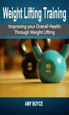 Weight Lifting Training: Improving your Overall Health Through Weight Lifting eBook by Amy Boyce