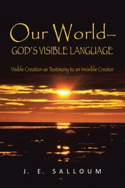 Our World—God's Visible Language - Visible Creation as Testimony to an Invisible Creator ebook by J. E. Salloum