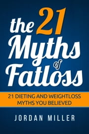 the 21 Myths Of Fat loss 21 Dieting and Weight loss Myths you Believed ebook by Jordan Miller
