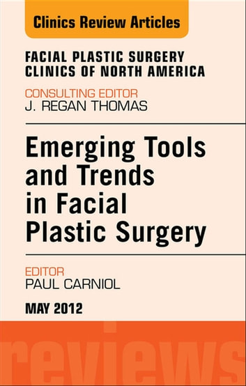 Emerging Tools and Trends in Facial Plastic Surgery, An Issue of Facial Plastic Surgery Clinics - E-Book ebook by Paul Carniol, MD