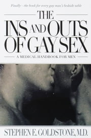 The Ins and Outs of Gay Sex - A Medical Handbook for Men ebook by Stephen E. Goldstone