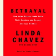 Betrayal - How Union Bosses Shake Down Their Members and Corrupt American Politics audiobook by Linda Chavez, Daniel Gray