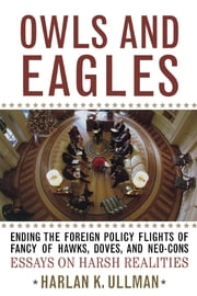 Owls and Eagles - Ending the Foreign Policy Flights of Fancy of Hawks, Doves, and Neo-Cons ebook by Harlan K. Ullman