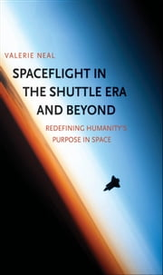 Spaceflight in the Shuttle Era and Beyond - Redefining Humanity's Purpose in Space ebook by Valerie Neal