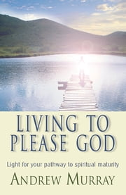 Living to Please God (eBook) - Light for your pathway to spiritual maturity ebook by Andrew Murray