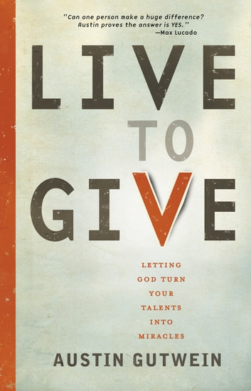 Live to Give - Let God Turn Your Talents into Miracles ebook by Austin Gutwein
