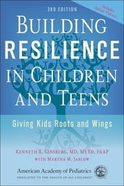 Building Resilience in Children and Teens - Giving Kids Roots and Wings ebook by Kenneth R. Ginsburg, MD, FAAP