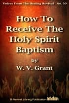 How To Receive The Holy Spirit Baptism ebook by W. V. Grant (Snr)