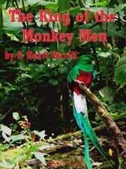 The King of the Monkey Men ebook by A Hyatt Verrill