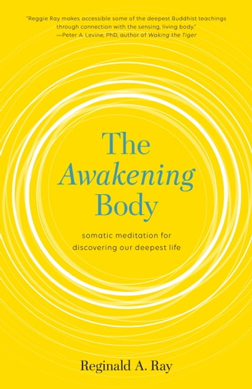 The Awakening Body - Somatic Meditation for Discovering Our Deepest Life ebook by Reginald A. Ray