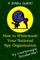 How to Whitewash Your National Spy Organization ebook by Charlemagne Goodwriter