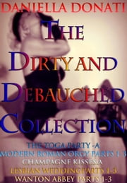 The Dirty and Debauched Collection: The Toga Party - Parts 1-3, Champagne Kisses: Tales of A Lesbian Wedding Parts 1-3 Wanton Abbey - Parts 1-3 ebook by Daniella Donati