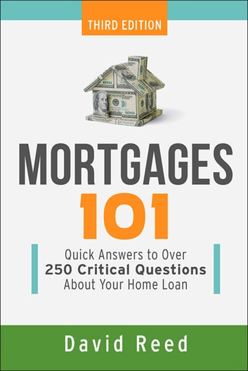 Mortgages 101 - Quick Answers to Over 250 Critical Questions About Your Home Loan ebook by David Reed