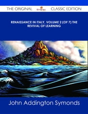 Renaissance in Italy, Volume 2 (of 7) The Revival of Learning - The Original Classic Edition ebook by John Addington Symonds