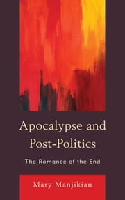 Apocalypse and Post-Politics - The Romance of the End ebook by Mary Manjikian