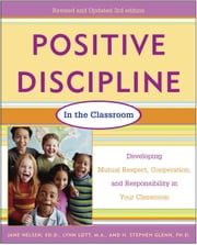Positive Discipline in the Classroom, Revised 3rd Edition - Developing Mutual Respect, Cooperation, and Responsibility in Your Classroom ebook by Jane Nelsen, Ed.D.,Lynn Lott,H. Stephen Glenn