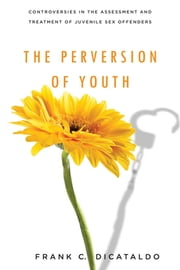The Perversion of Youth - Controversies in the Assessment and Treatment of Juvenile Sex Offenders ebook by Frank C. DiCataldo