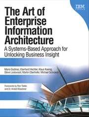 The Art of Enterprise Information Architecture - A Systems-Based Approach for Unlocking Business Insight, Portable Documents ebook by Mario Godinez,Eberhard Hechler,Klaus Koenig,Steve Lockwood,Martin Oberhofer,Michael Schroeck