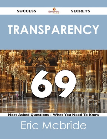 transparency 69 Success Secrets - 69 Most Asked Questions On transparency - What You Need To Know ebook by Eric Mcbride