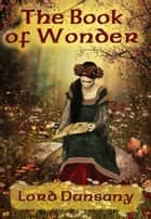 The Book of Wonder - With linked Table of Contents ebook by Lord Dunsany