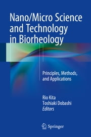 Nano/Micro Science and Technology in Biorheology - Principles, Methods, and Applications ebook by Rio Kita,Toshiaki Dobashi