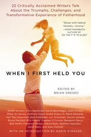 When I First Held You - 22 Critically Acclaimed Writers Talk About the Triumphs, Challenges, and Transfo rmative Experience of Fatherhood ebook by Brian Gresko