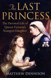 The Last Princess - The Devoted Life of Queen Victoria's Youngest Daughter ebook by Matthew Dennison