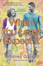 When You Least Expect It - A Novel ebook by Whitney Gaskell