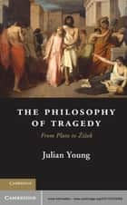 The Philosophy of Tragedy - From Plato to Žižek ebook by Julian Young