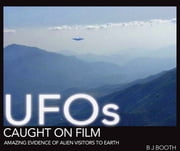UFOs Caught on Film - Amazing Evidence of Alien Visitors to Earth ebook by B J Booth