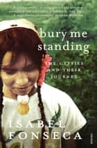 Bury Me Standing - The Gypsies and their Journey eBook by Isabel Fonseca