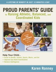 Proud Parents' Guide to Raising Athletic, Balanced, and Coordinated Kids - A Lifetime of Benefit in Just 10 Minutes a Day ebook by Karen Ronney