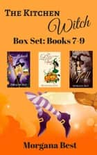 The Kitchen Witch: Box Set: Books 7-9 - Witch Cozy Mysteries ebook by Morgana Best