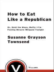 How to Eat Like a Republican - Or, Hold the Mayo, Muffy--I'm Feeling Miracle Whipped Tonight ebook by Susanne Grayson Townsend,Tony Zamora