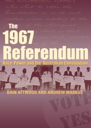 The 1967 Referendum - Race, Power and the Australian Constitution ebook by Bain Attwood,Andrew Markus