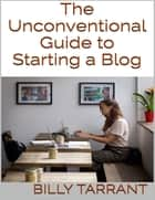 The Unconventional Guide to Starting a Blog ebook by Billy Tarrant