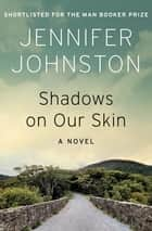 Shadows on Our Skin - A Novel ebook by Jennifer Johnston
