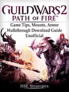 Guild Wars 2 Path of Fire Game Tips, Mounts, Armor, Walkthrough, Download Guide Unofficial ebook by HSE Strategies