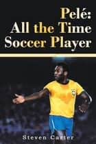Pelé: All the Time Soccer Player ebook by Steven Carter
