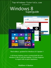 Windows 8 Superguide (Third Edition) - Beginner to expert with no prior experience ebook by Matthew Buxton